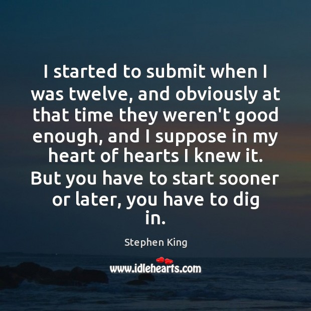 I started to submit when I was twelve, and obviously at that Stephen King Picture Quote