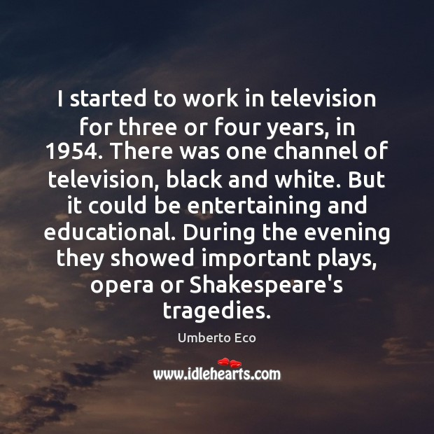 I started to work in television for three or four years, in 1954. Umberto Eco Picture Quote