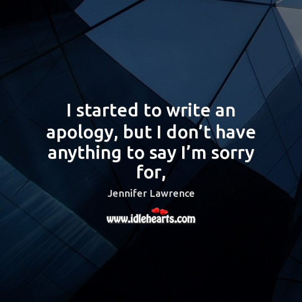 I started to write an apology, but I don't have anything to say I'm sorry for, Image