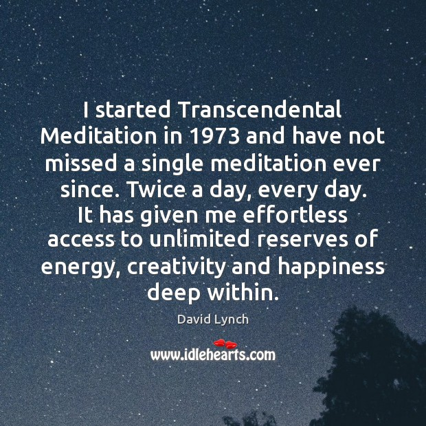 I started Transcendental Meditation in 1973 and have not missed a single meditation David Lynch Picture Quote