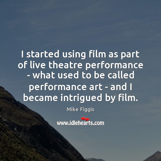 I started using film as part of live theatre performance – what Mike Figgis Picture Quote
