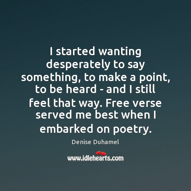 I started wanting desperately to say something, to make a point, to Denise Duhamel Picture Quote