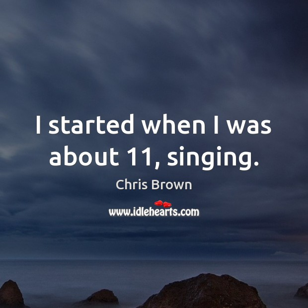 I started when I was about 11, singing. Chris Brown Picture Quote