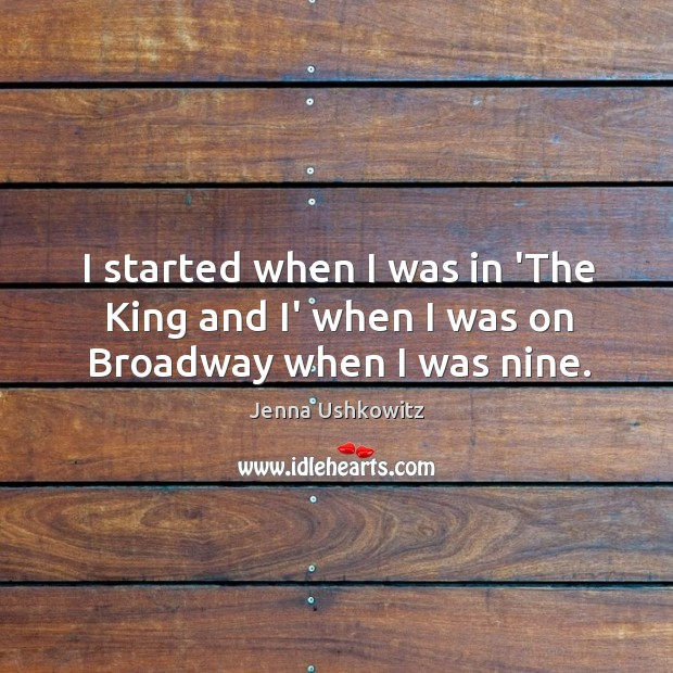 I started when I was in 'The King and I' when I was on Broadway when I was nine. Jenna Ushkowitz Picture Quote