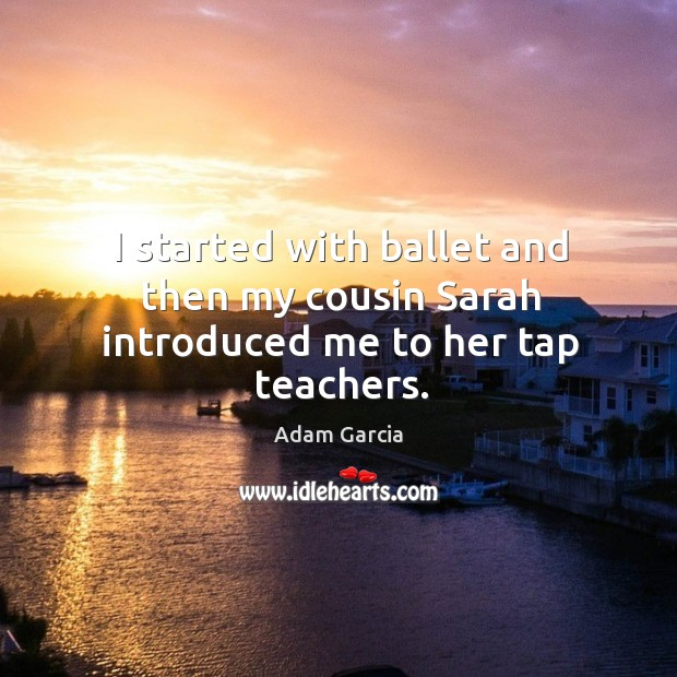 I started with ballet and then my cousin sarah introduced me to her tap teachers. Adam Garcia Picture Quote