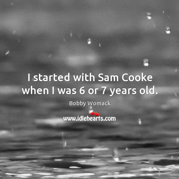 Image, I started with sam cooke when I was 6 or 7 years old.