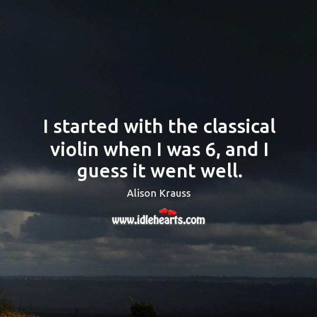 I started with the classical violin when I was 6, and I guess it went well. Alison Krauss Picture Quote