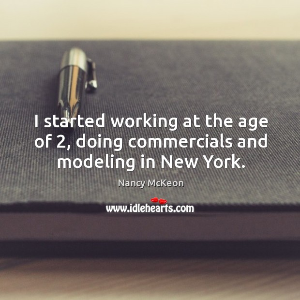 I started working at the age of 2, doing commercials and modeling in new york. Nancy McKeon Picture Quote