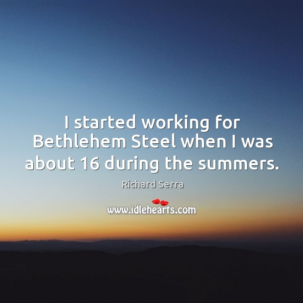 I started working for bethlehem steel when I was about 16 during the summers. Richard Serra Picture Quote
