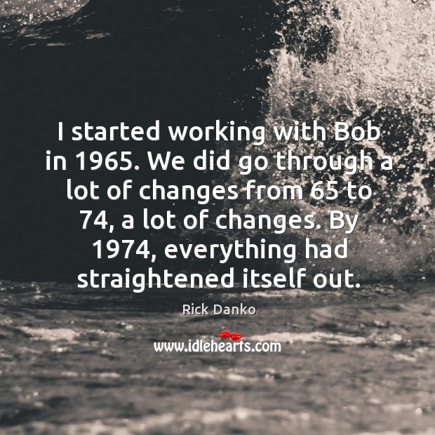 I started working with bob in 1965. We did go through a lot of changes from 65 to 74 Image