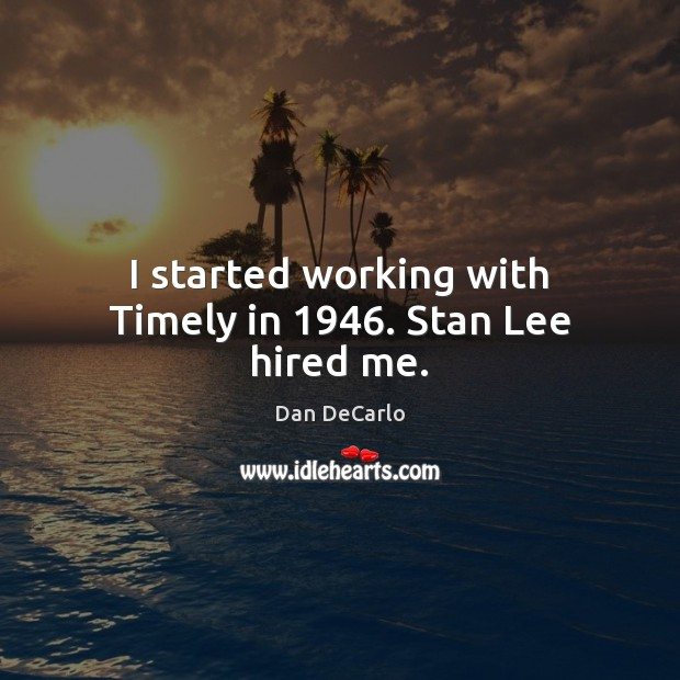 I started working with Timely in 1946. Stan Lee hired me. Dan DeCarlo Picture Quote