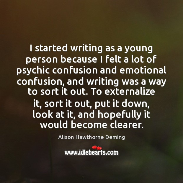 I started writing as a young person because I felt a lot Image