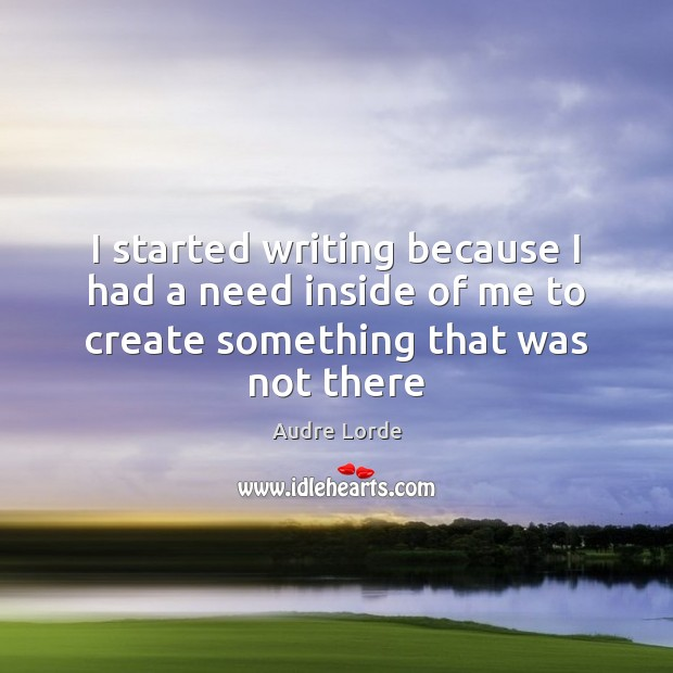 I started writing because I had a need inside of me to create something that was not there Audre Lorde Picture Quote