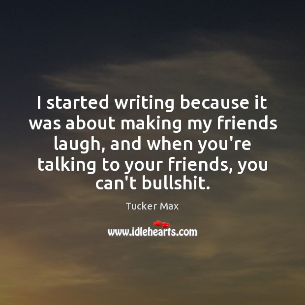 I started writing because it was about making my friends laugh, and Tucker Max Picture Quote