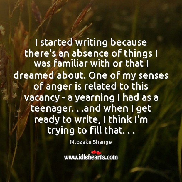 I started writing because there's an absence of things I was familiar Anger Quotes Image