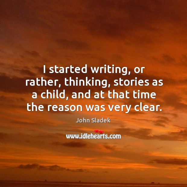 I started writing, or rather, thinking, stories as a child, and at that time the reason was very clear. Image