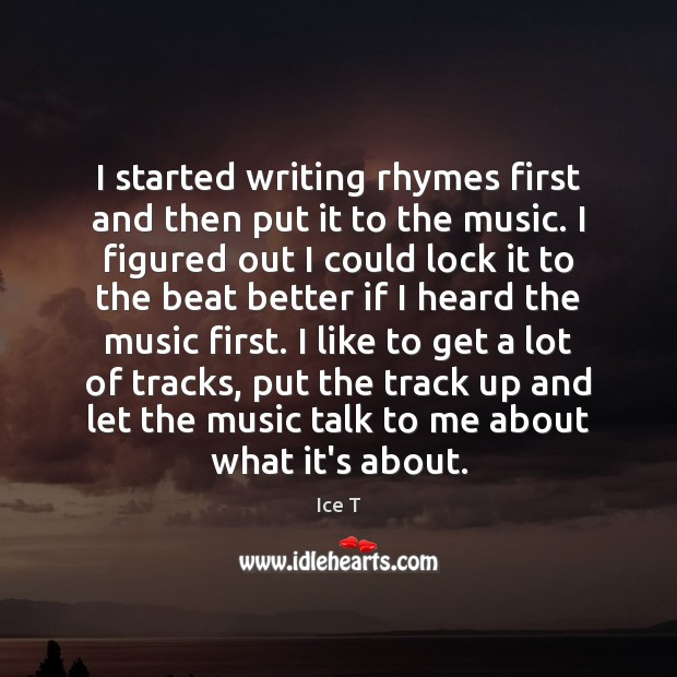 I started writing rhymes first and then put it to the music. Ice T Picture Quote
