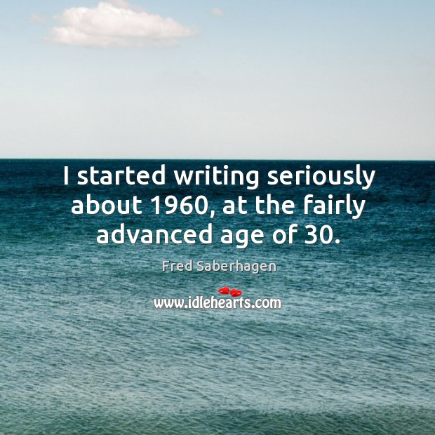 Image, I started writing seriously about 1960, at the fairly advanced age of 30.