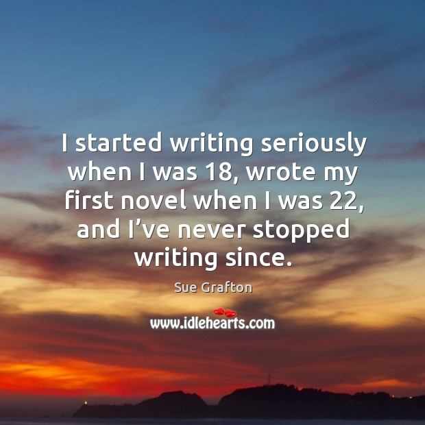 Image, I started writing seriously when I was 18, wrote my first novel when I was