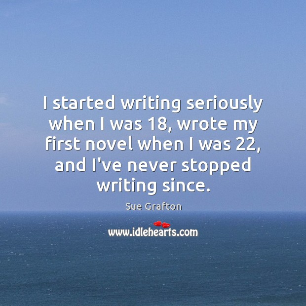 I started writing seriously when I was 18, wrote my first novel when Image