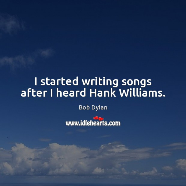 I started writing songs after I heard Hank Williams. Bob Dylan Picture Quote
