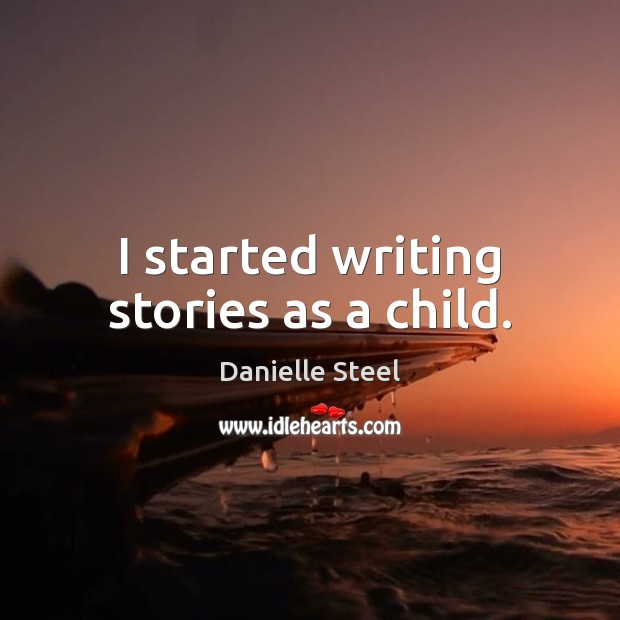 I started writing stories as a child. Danielle Steel Picture Quote