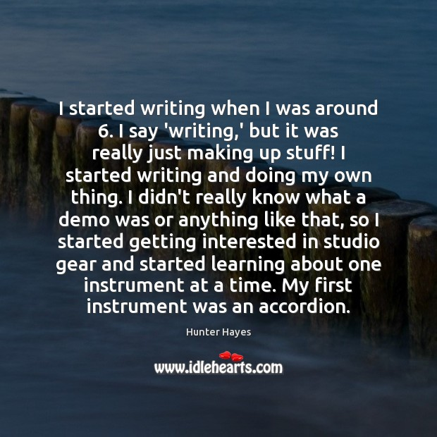 I started writing when I was around 6. I say 'writing,' but Hunter Hayes Picture Quote