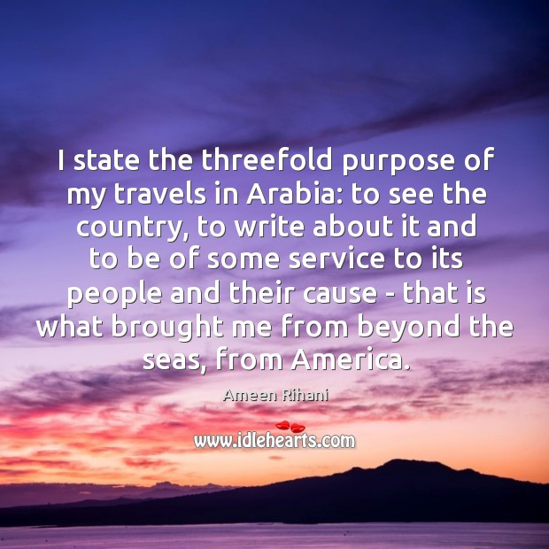 I state the threefold purpose of my travels in Arabia: to see Ameen Rihani Picture Quote