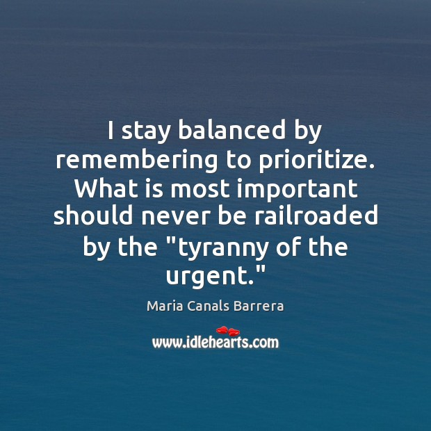 I stay balanced by remembering to prioritize. What is most important should Image