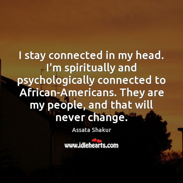 I stay connected in my head. I'm spiritually and psychologically connected to Assata Shakur Picture Quote