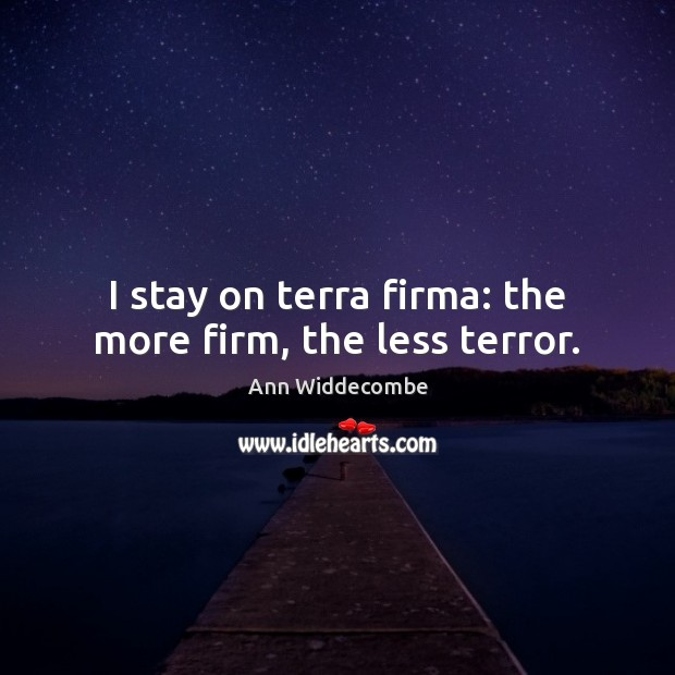 Image, I stay on terra firma: the more firm, the less terror.