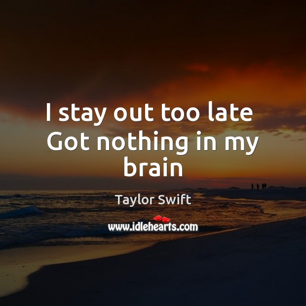 I stay out too late  Got nothing in my brain Image