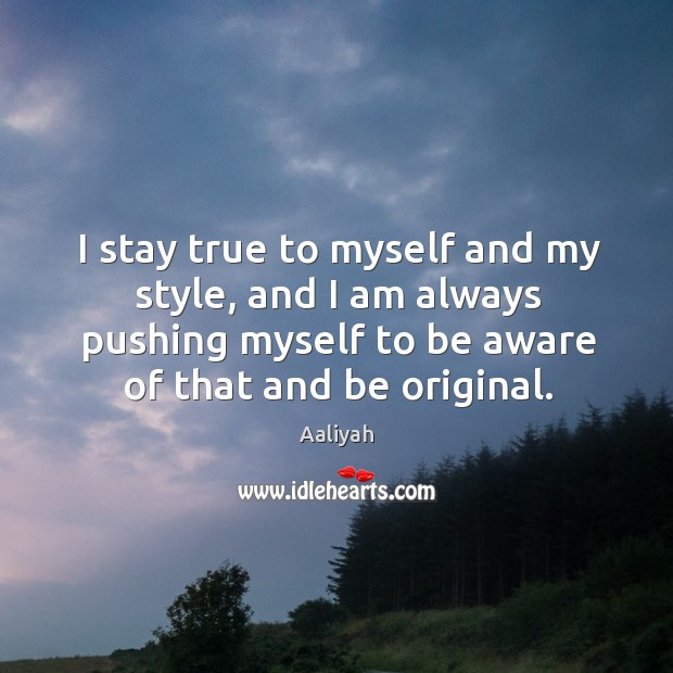 I stay true to myself and my style, and I am always pushing myself to be aware of that and be original. Aaliyah Picture Quote