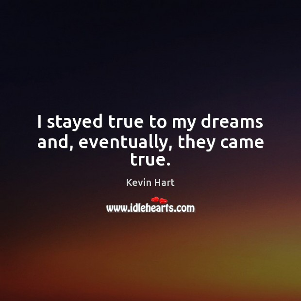 I stayed true to my dreams and, eventually, they came true. Image
