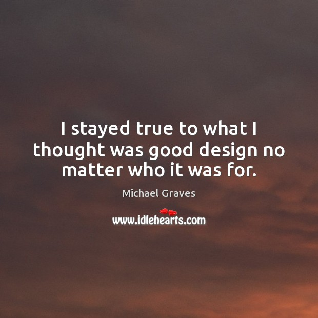 I stayed true to what I thought was good design no matter who it was for. Image