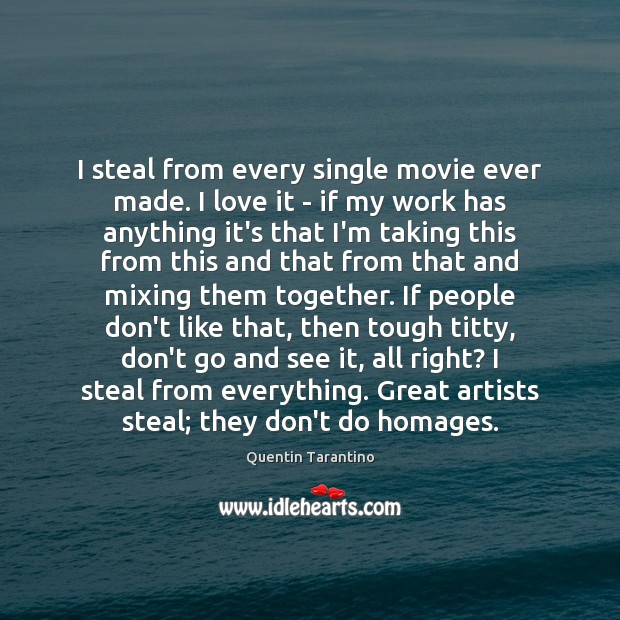 I steal from every single movie ever made. I love it – Quentin Tarantino Picture Quote