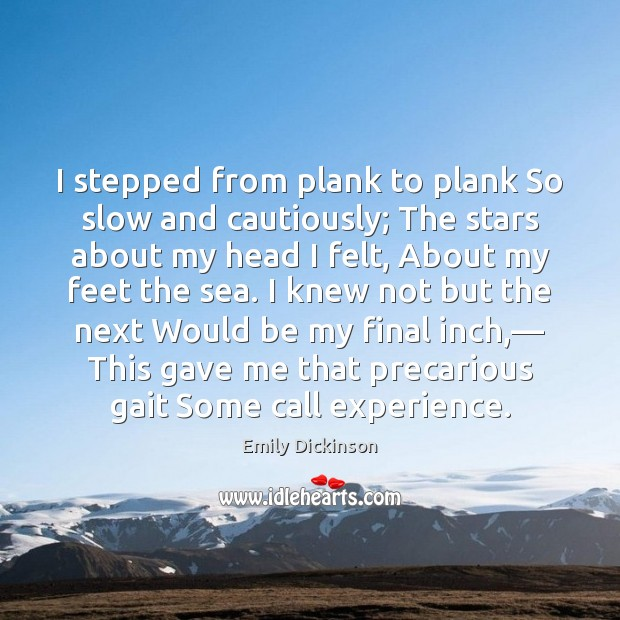 Image, I stepped from plank to plank So slow and cautiously; The stars