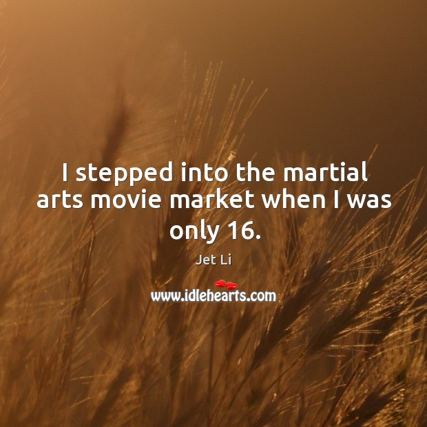 I stepped into the martial arts movie market when I was only 16. Jet Li Picture Quote