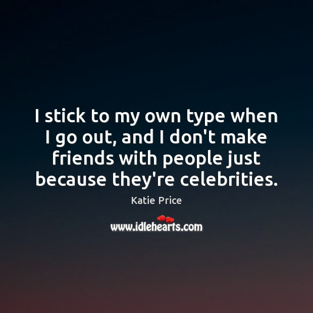 I stick to my own type when I go out, and I Katie Price Picture Quote