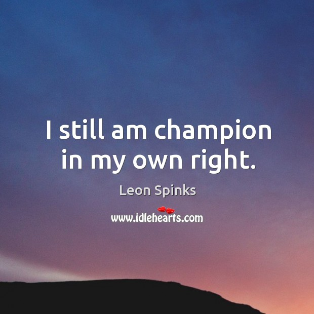 I still am champion in my own right. Leon Spinks Picture Quote