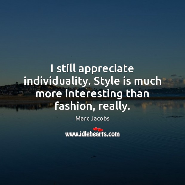 I still appreciate individuality. Style is much more interesting than fashion, really. Marc Jacobs Picture Quote