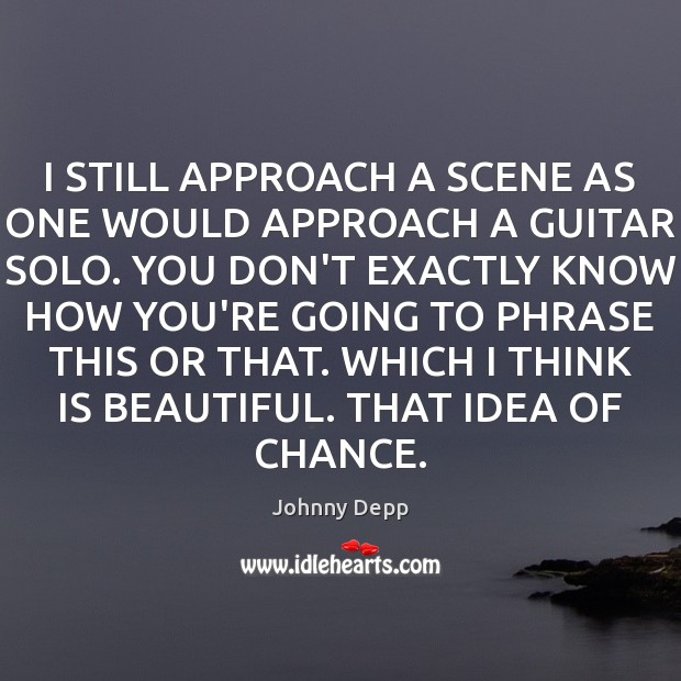Image, I STILL APPROACH A SCENE AS ONE WOULD APPROACH A GUITAR SOLO.