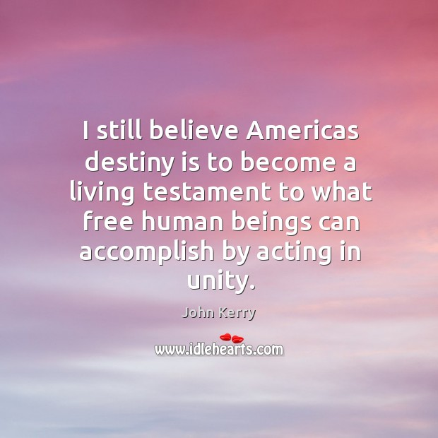 I still believe americas destiny is to become a living testament to what free human beings can Image