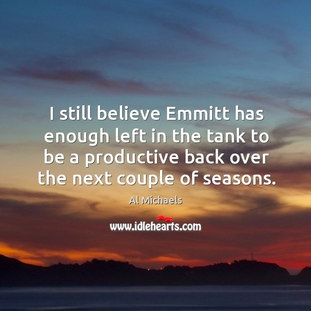 I still believe Emmitt has enough left in the tank to be Al Michaels Picture Quote