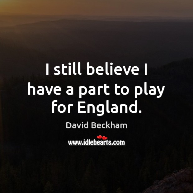 I still believe I have a part to play for England. David Beckham Picture Quote