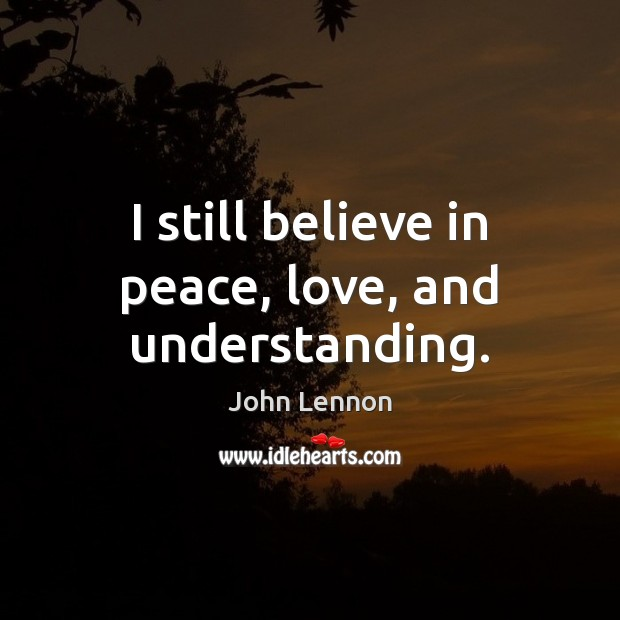 Image, I still believe in peace, love, and understanding.
