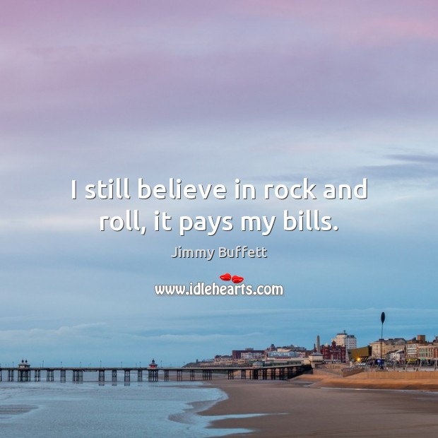 I still believe in rock and roll, it pays my bills. Image