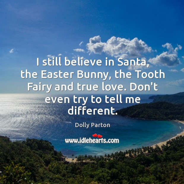 Image, I still believe in Santa, the Easter Bunny, the Tooth Fairy and