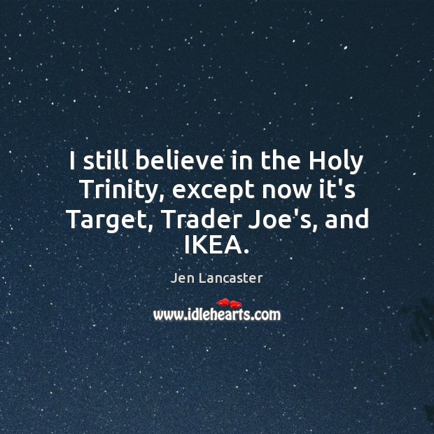 I still believe in the Holy Trinity, except now it's Target, Trader Joe's, and IKEA. Jen Lancaster Picture Quote