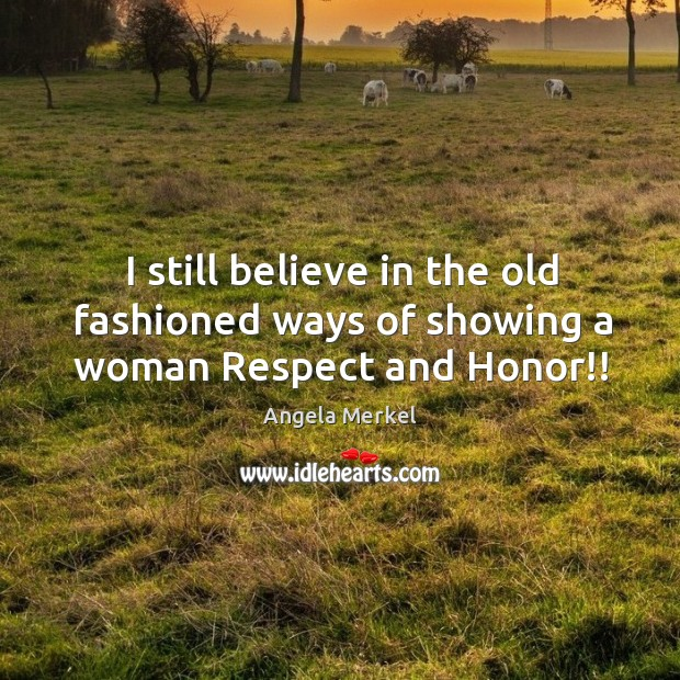 I still believe in the old fashioned ways of showing a woman Respect and Honor!! Image